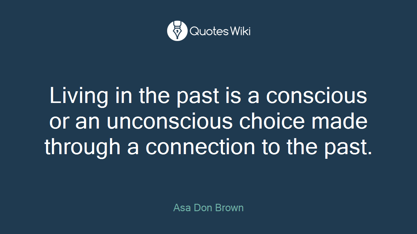 Living in the past is a conscious or an unconscious choice made through a connection to the past.