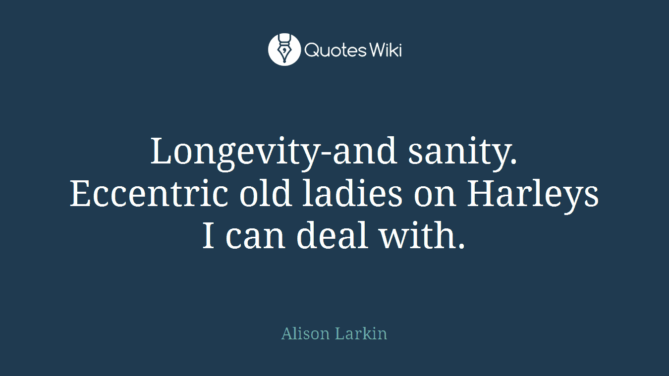 Longevity-and sanity. Eccentric old ladies on Harleys I can deal with.