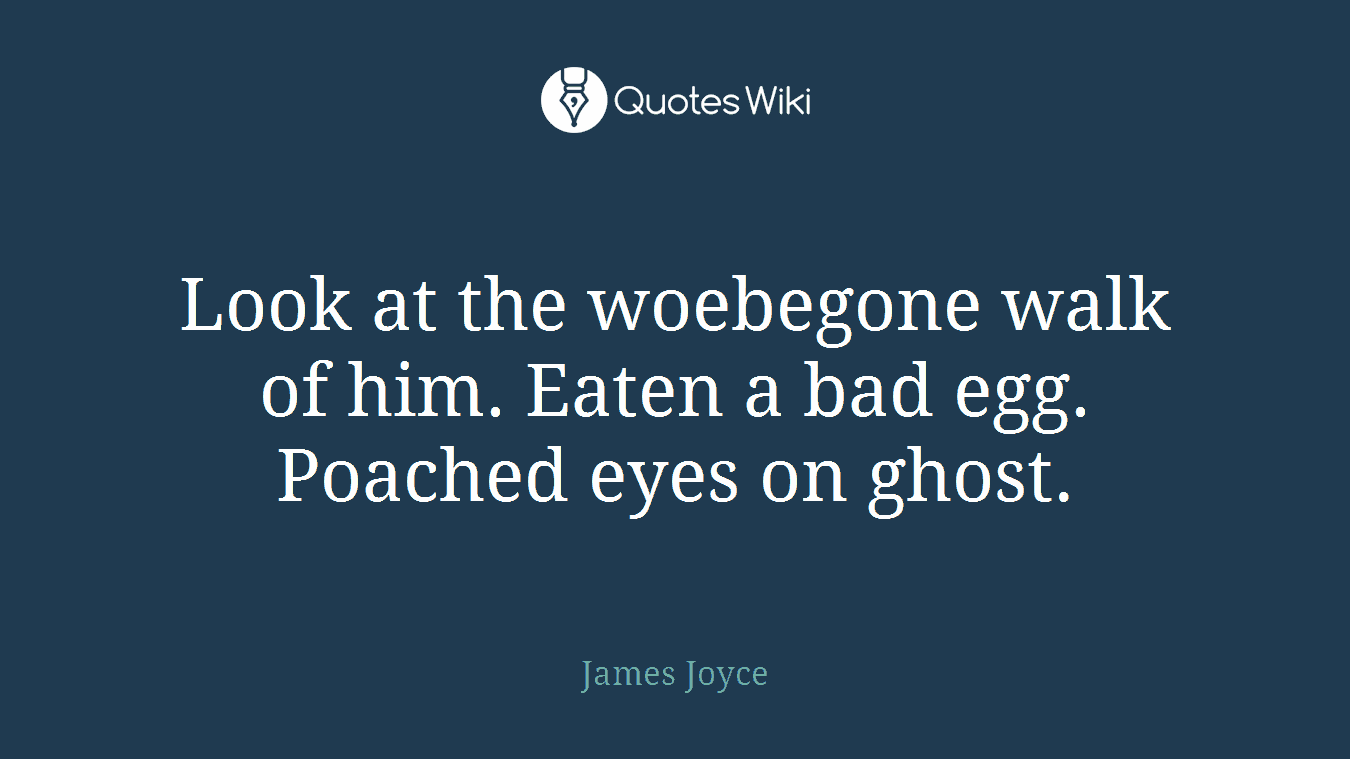 Look at the woebegone walk of him. Eaten a bad egg. Poached eyes on ghost.