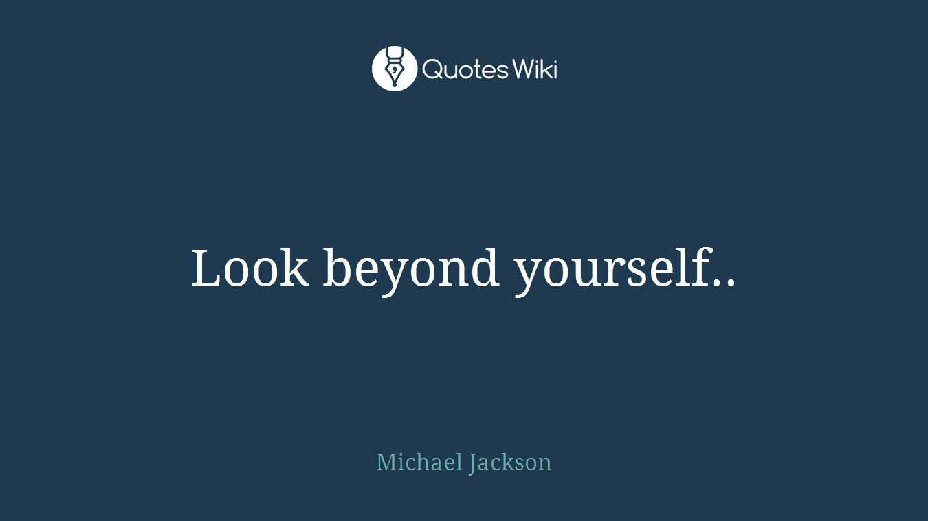 Look beyond yourself..