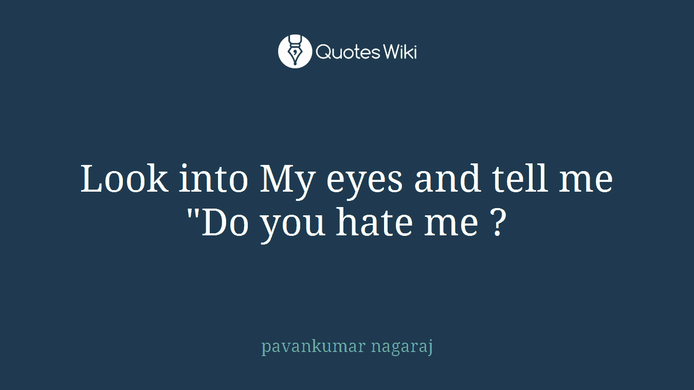 """Look into My eyes and tell me """"Do you hate me ?"""