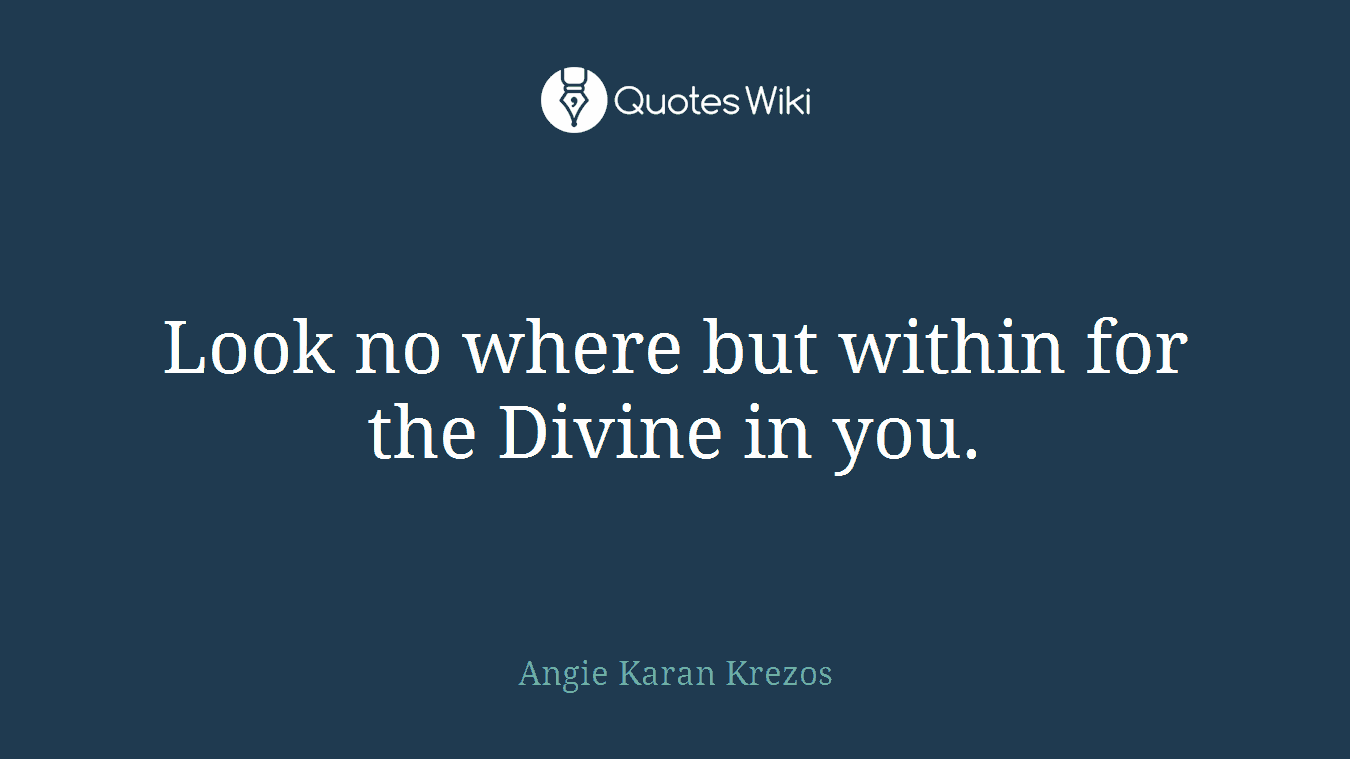 Look no where but within for the Divine in you.
