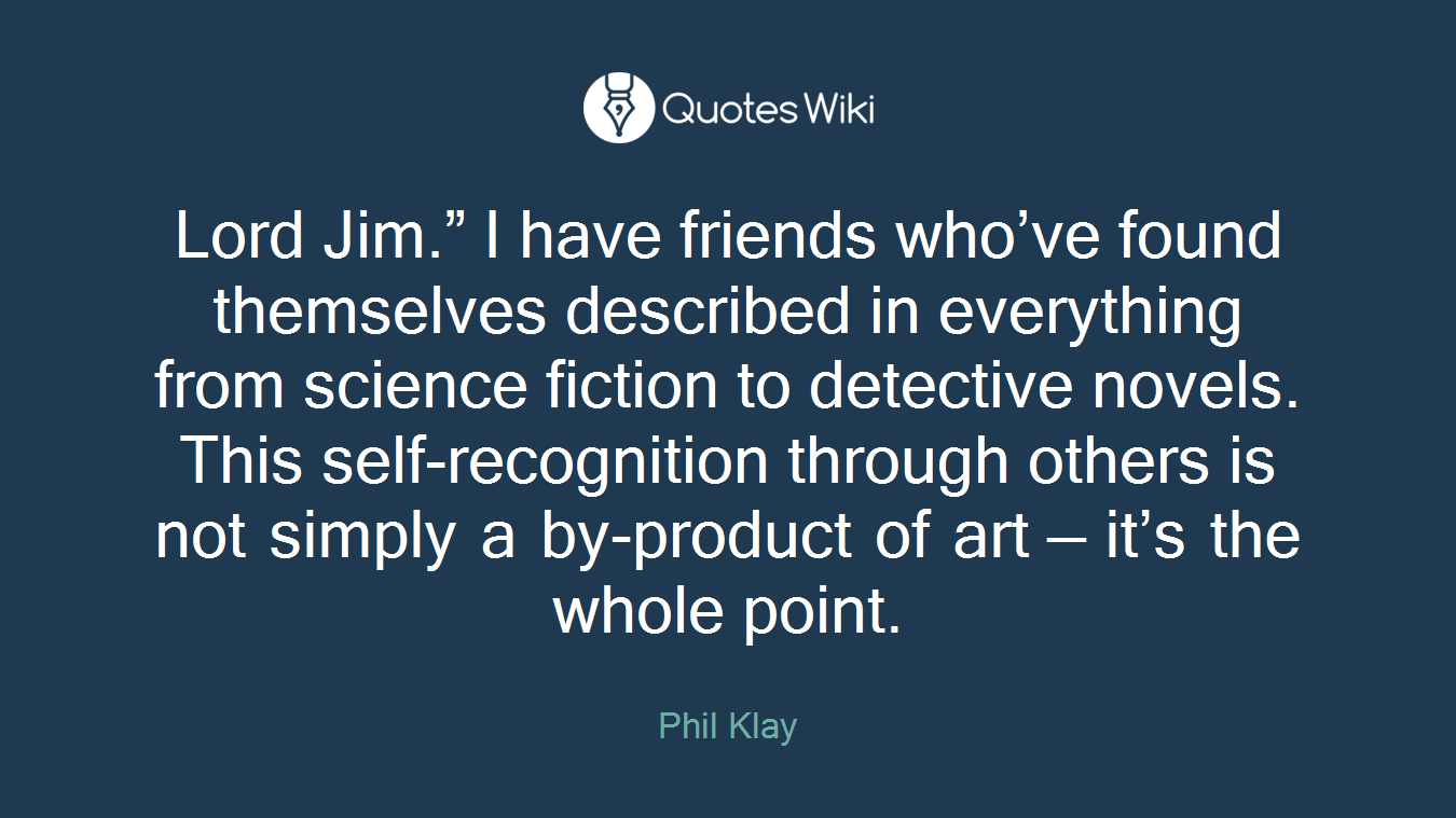 """Lord Jim."""" I have friends who've found themselves described in everything from science fiction to detective novels. This self-recognition through others is not simply a by-product of art — it's the whole point."""