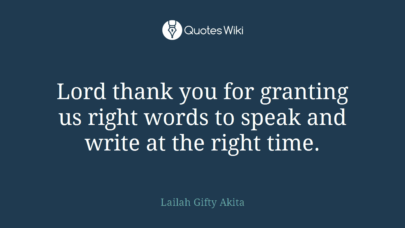 Lord thank you for granting us right words to speak and write at the right time.