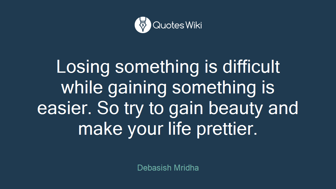 Losing something is difficult while gaining something is easier. So try to gain beauty and make your life prettier.