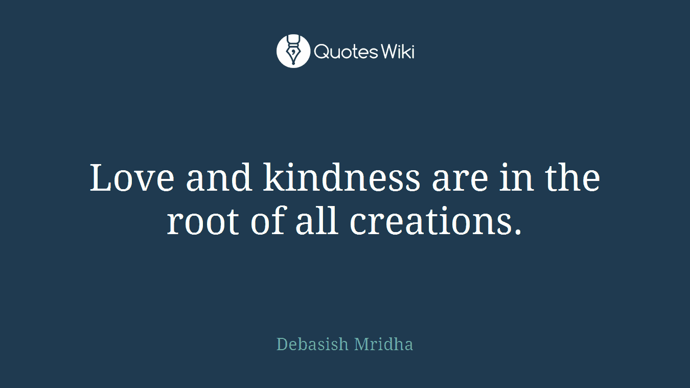 Love and kindness are in the root of all creations.