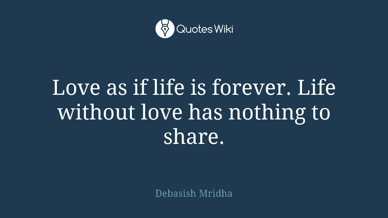 Love as if life is forever. Life without love has nothing to share.