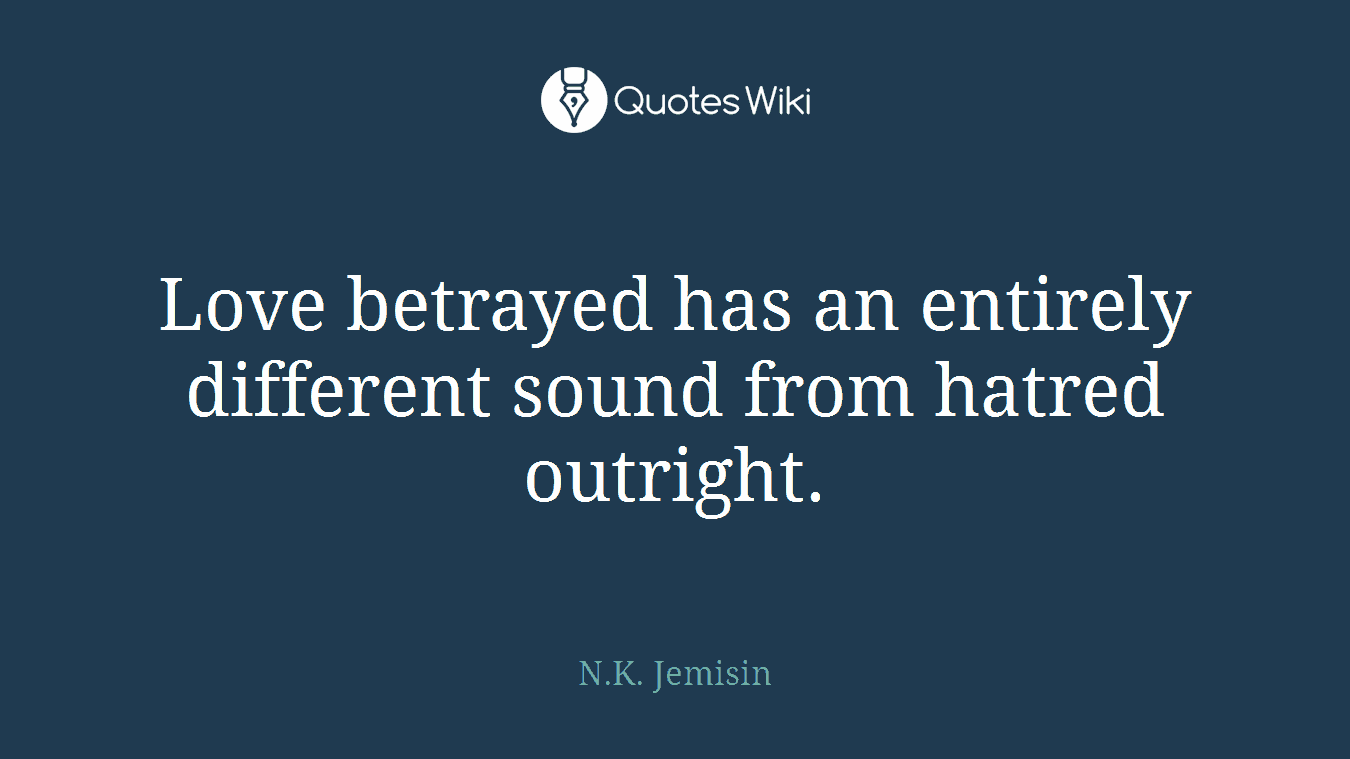 Love betrayed has an entirely different sound from hatred outright.