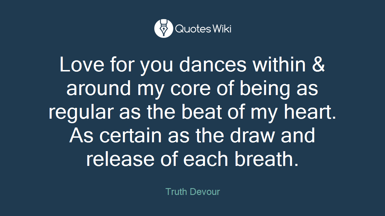 Love for you dances within & around my core of being as regular as the beat of my heart. As certain as the draw and release of each breath.