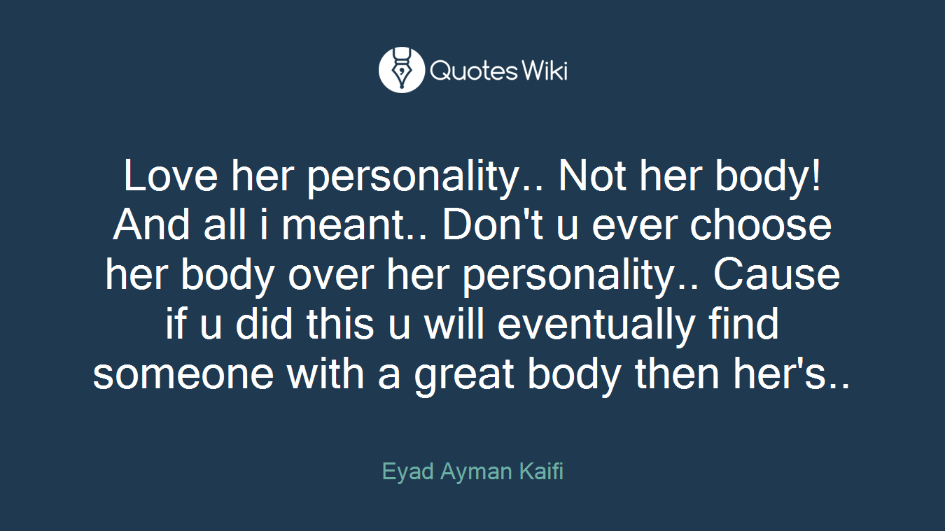 Love Her Personality Not Her Bodyand All I M Quoteswiki