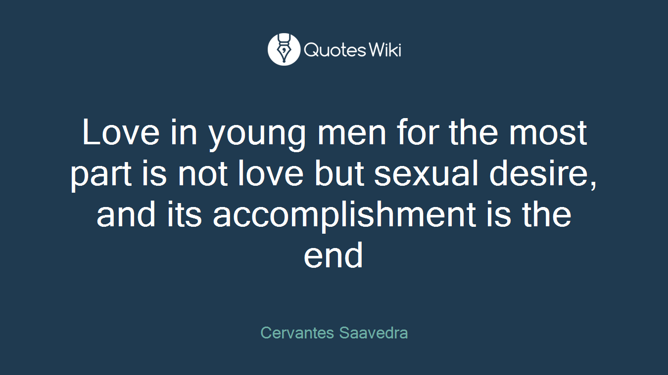 Love in young men for the most part is not love but sexual desire, and its accomplishment is the end