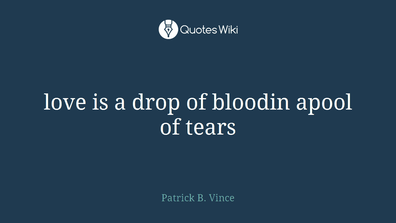 love is a drop of bloodin apool of tears