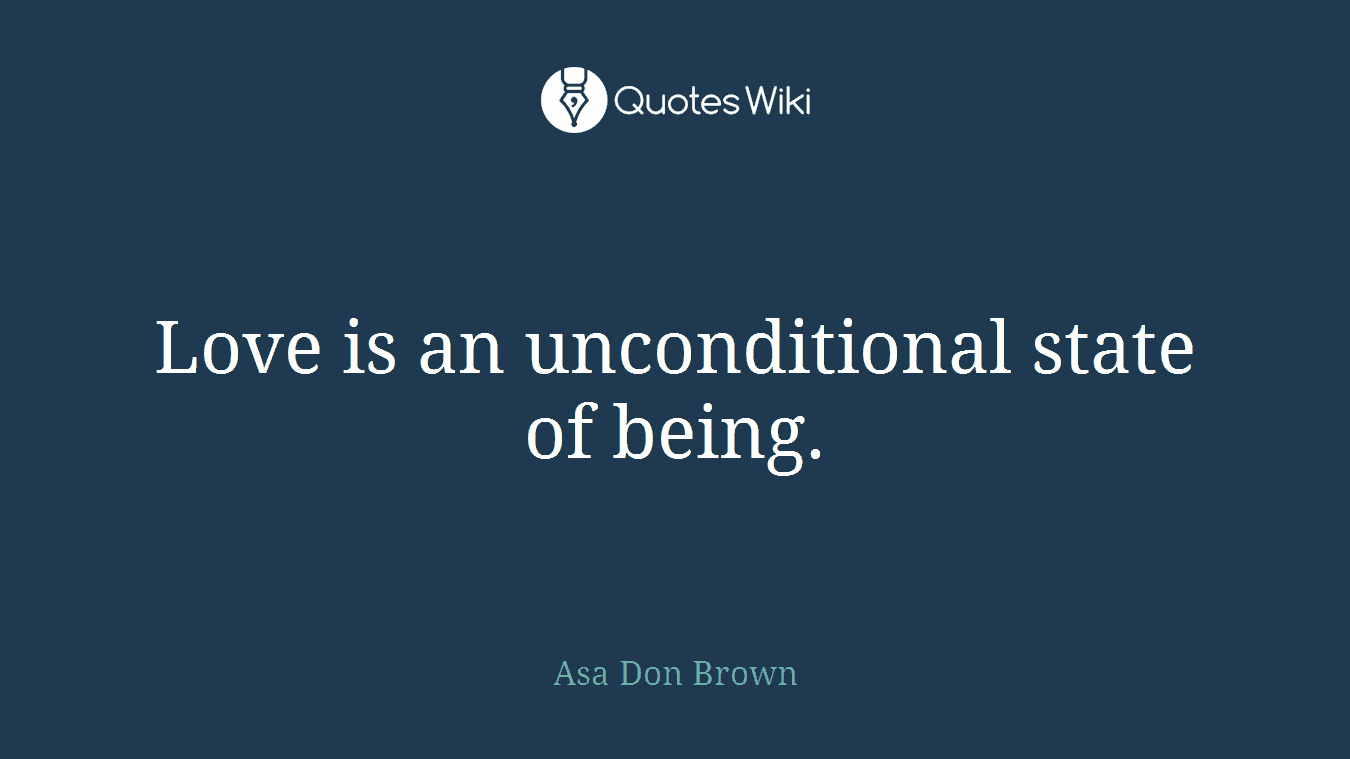 Love is an unconditional state of being.