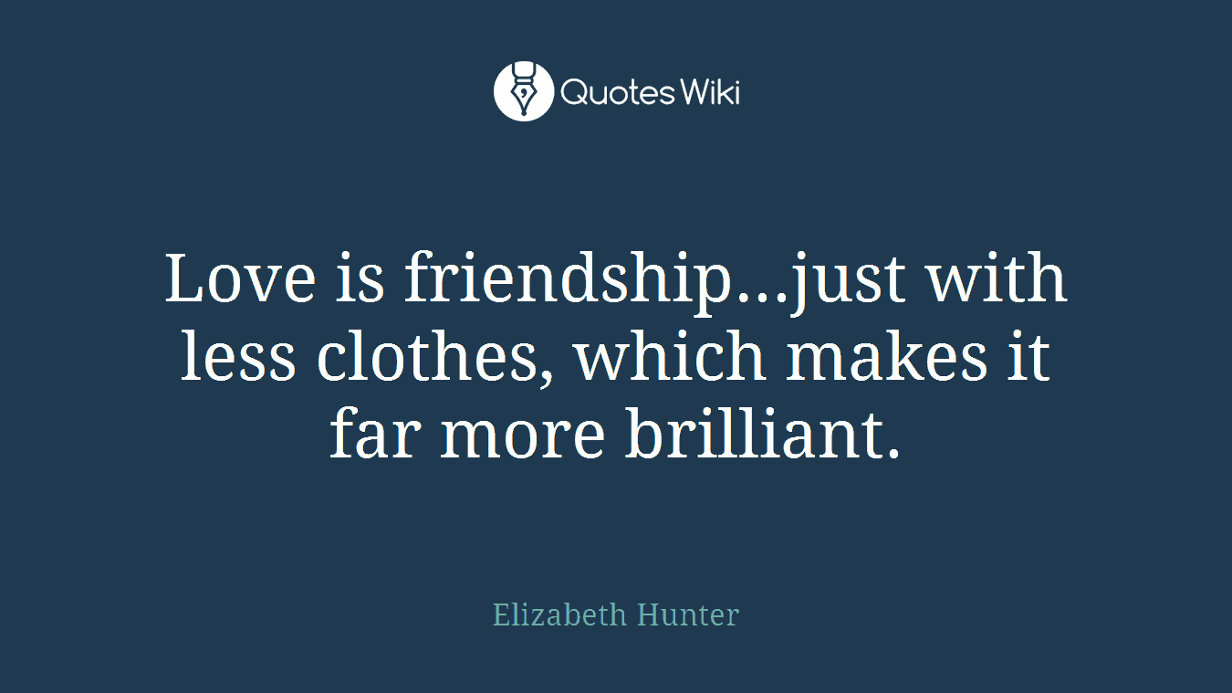 Love is friendship...just with less clothes, which makes it far more brilliant.