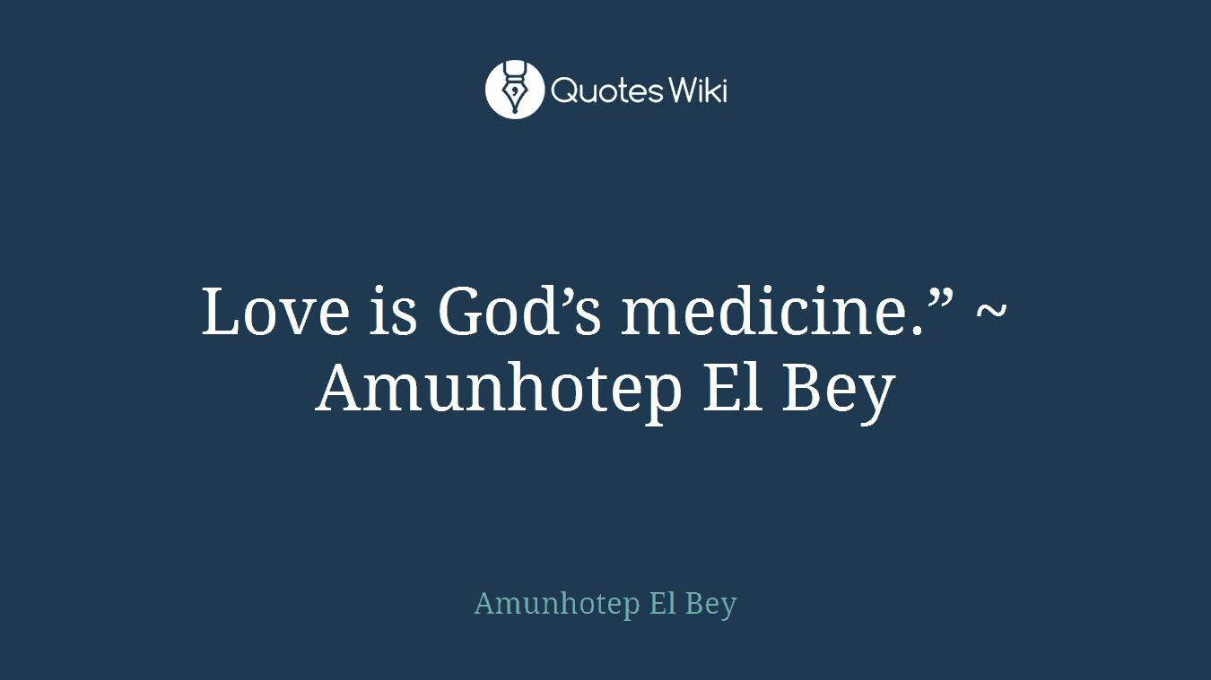 """Love is God's medicine."""" ~ Amunhotep El Bey"""