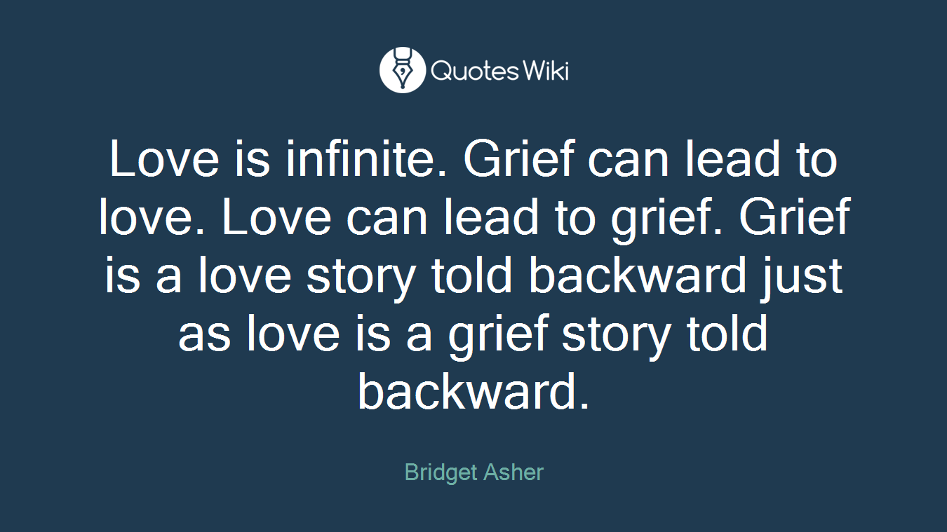Love is infinite. Grief can lead to love. Love can lead to grief. Grief is a love story told backward just as love is a grief story told backward.