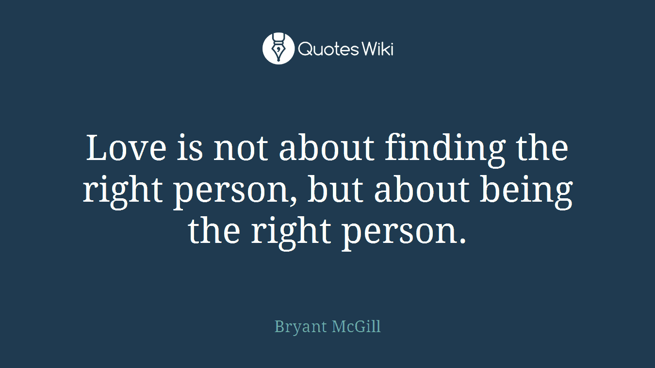 Love is not about finding the right person, but