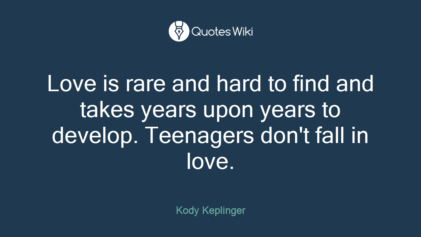 Love is rare and hard to find and takes years upon years to develop. Teenagers don't fall in love.
