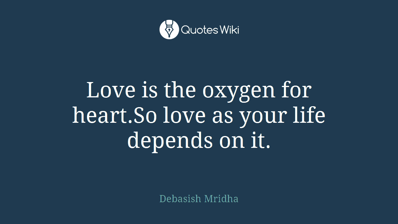 Love is the oxygen for heart.So love as your life depends on it.