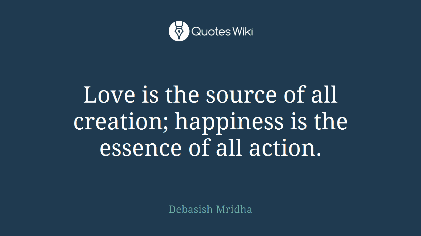 Love is the source of all creation; happiness is the essence of all action.