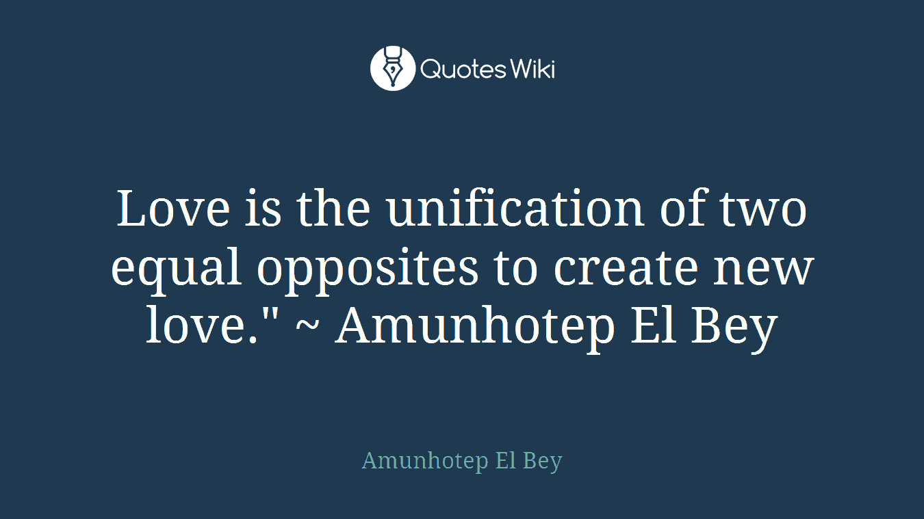 """Love is the unification of two equal opposites to create new love."""" ~ Amunhotep El Bey"""