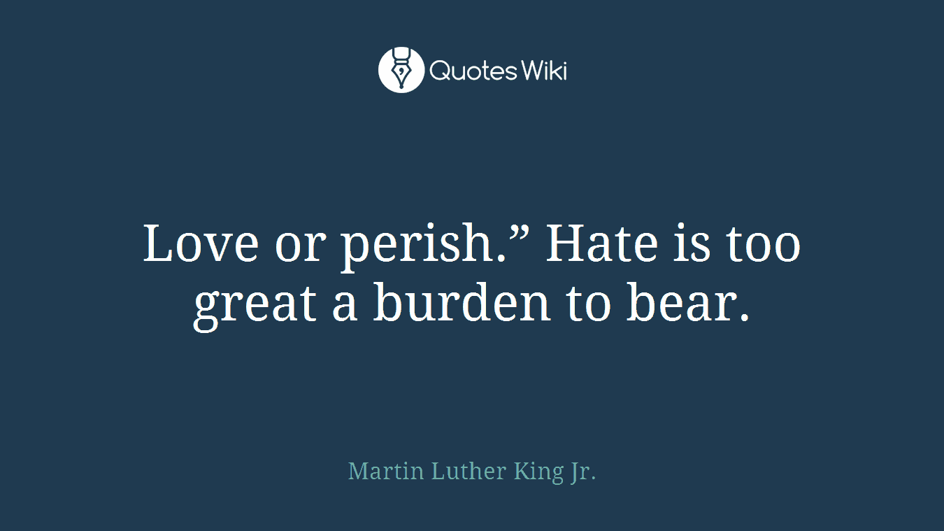 """Love or perish."""" Hate is too great a burden to bear."""