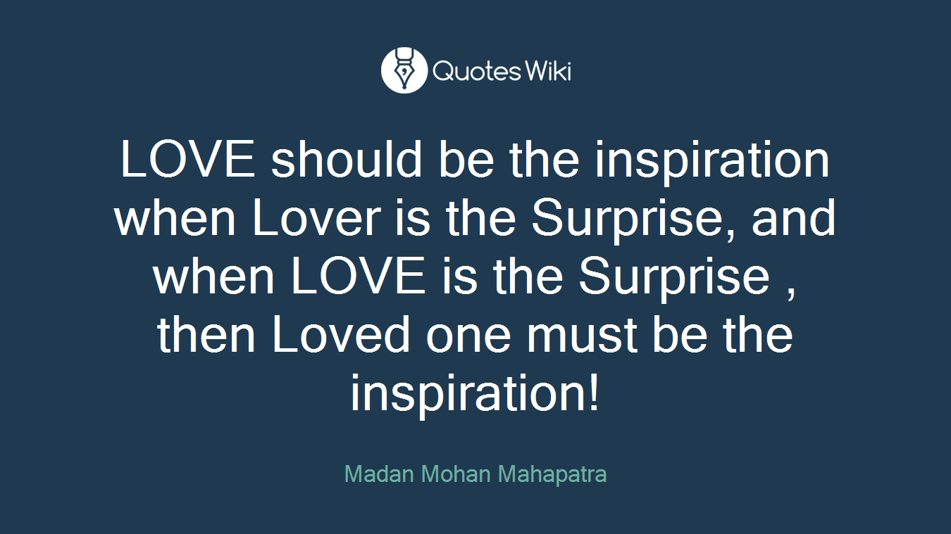 LOVE should be the inspiration when Lover is the Surprise, and when LOVE is the Surprise , then Loved one must be the inspiration!