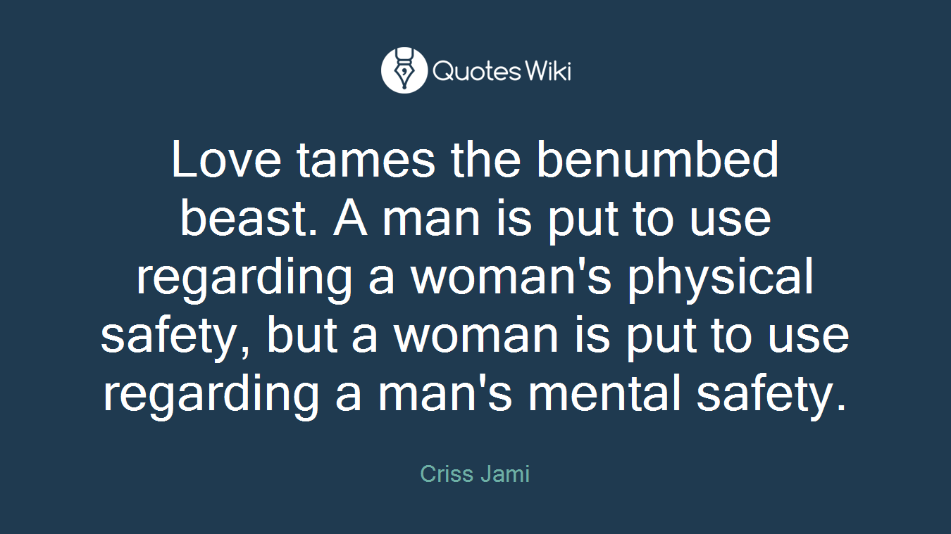Love tames the benumbed beast. A man is put to use regarding a woman's physical safety, but a woman is put to use regarding a man's mental safety.