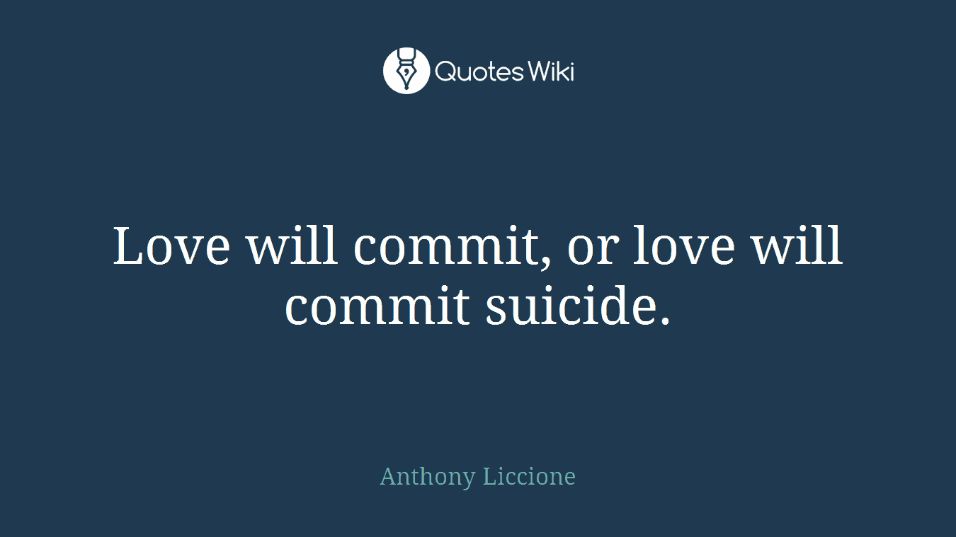 Love will commit, or love will commit suicide.