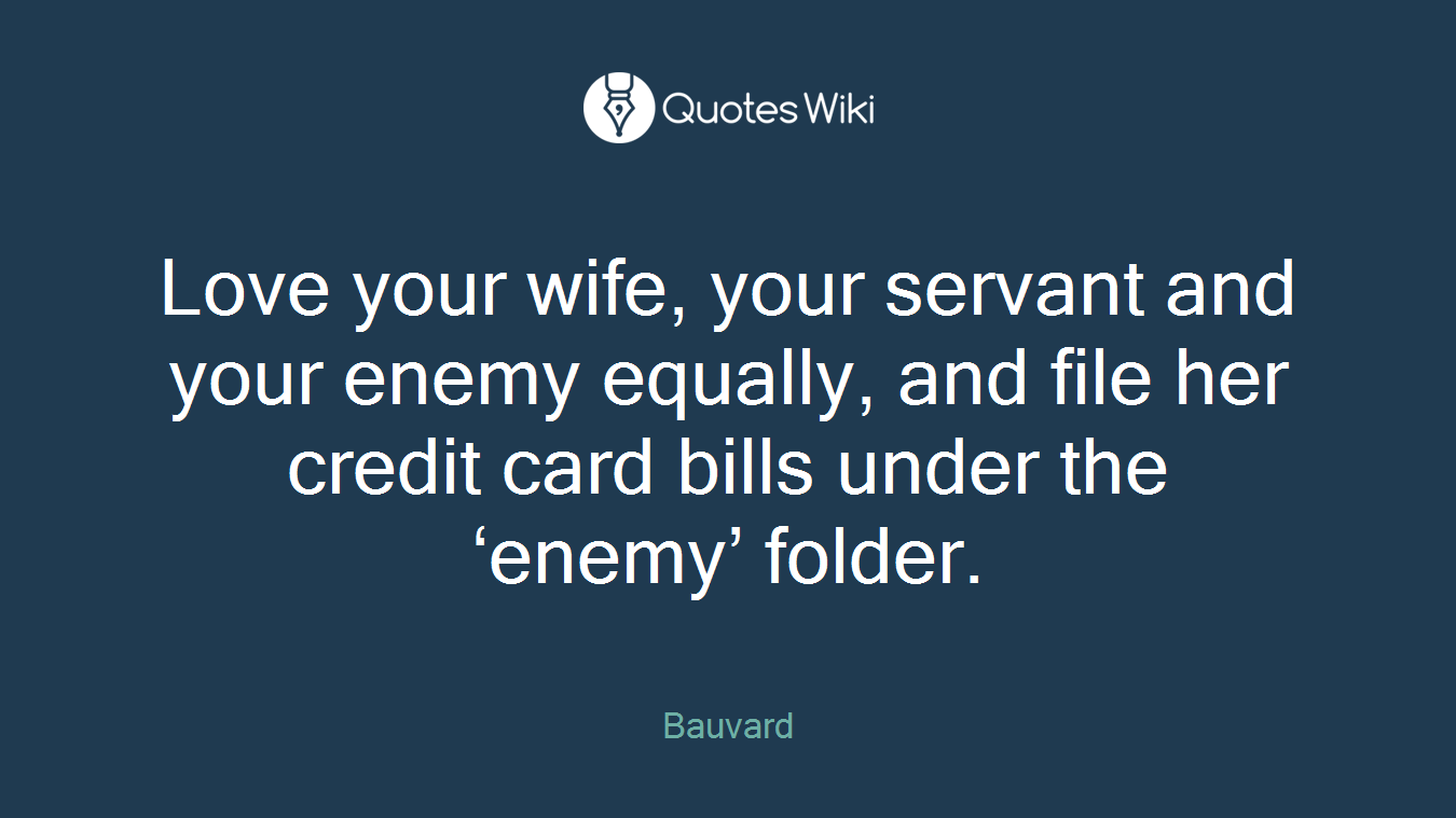 Love your wife, your servant and your enemy equally, and file her credit card bills under the 'enemy' folder.