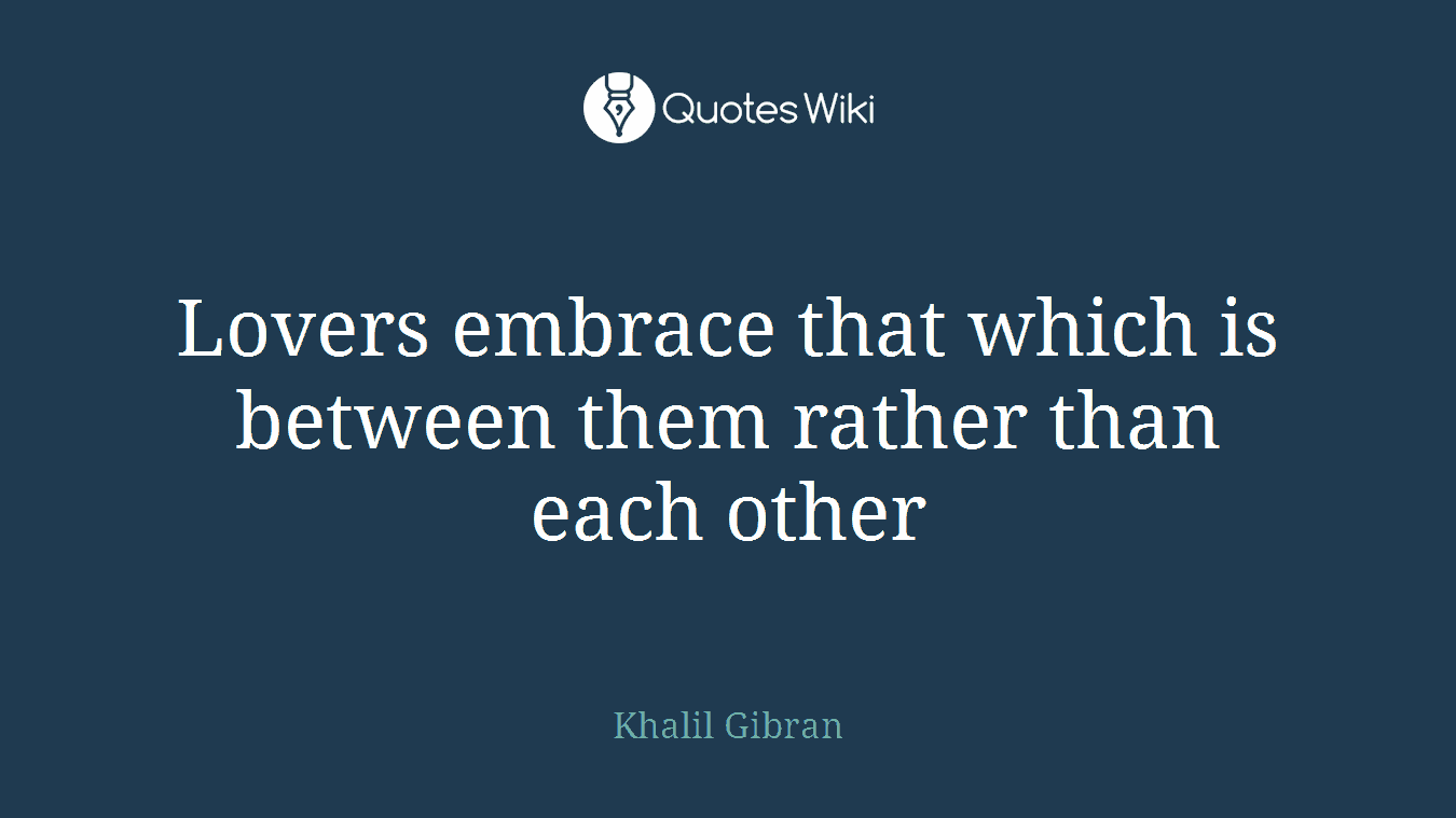 Lovers embrace that which is between them rather than each other