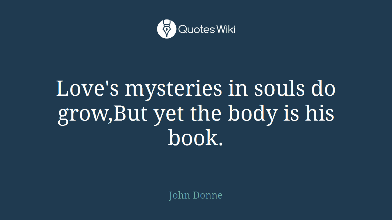 Love's mysteries in souls do grow,But yet the body is his book.