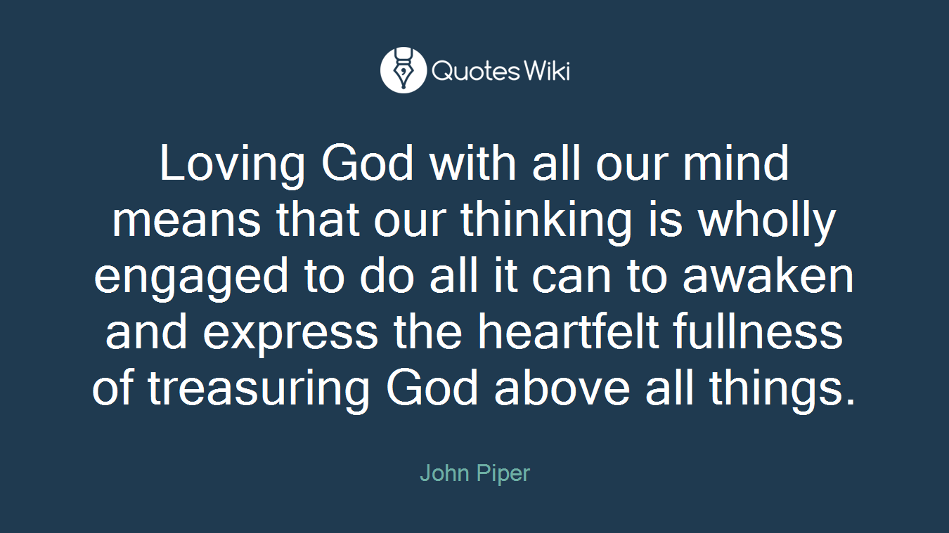 Loving God with all our mind means that our thinking is wholly engaged to do all