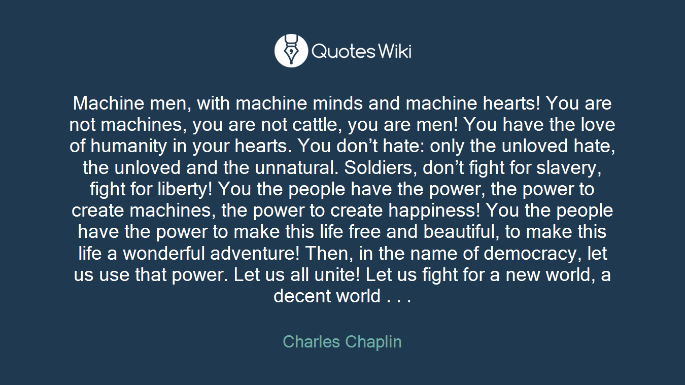 Machine men, with machine minds and machine hearts! You are not machines, you are not cattle, you are men! You have the love of humanity in your hearts. You don't hate: only the unloved hate, the unloved and the unnatural. Soldiers, don't fight for slavery, fight for liberty! You the people have the power, the power to create machines, the power to create happiness! You the people have the power to make this life free and beautiful, to make this life a wonderful adventure! Then, in the name of democracy, let us use that power. Let us all unite! Let us fight for a new world, a decent world . . .