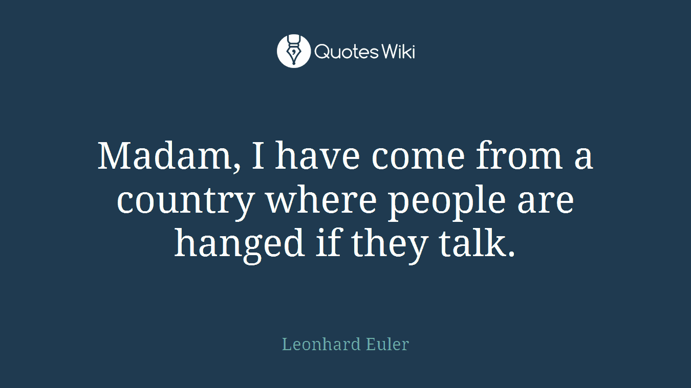 Madam, I have come from a country where people are hanged if they talk.
