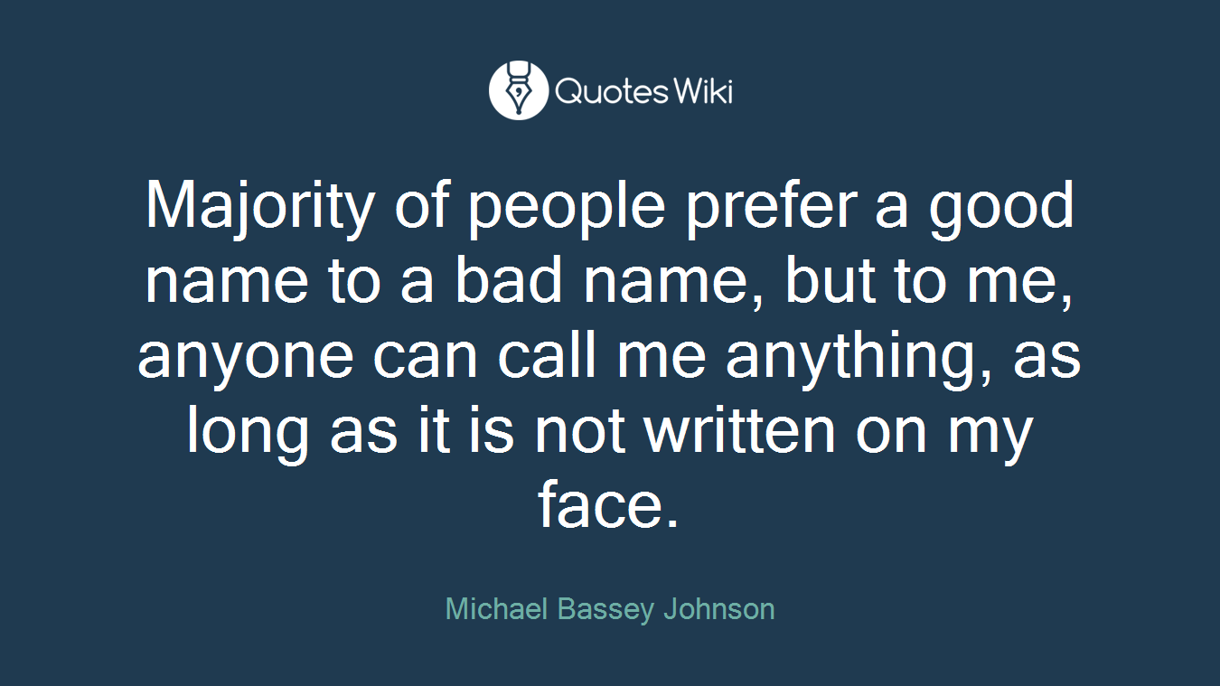 Majority of people prefer a good name to a bad name, but to me, anyone can call me anything, as long as it is not written on my face.