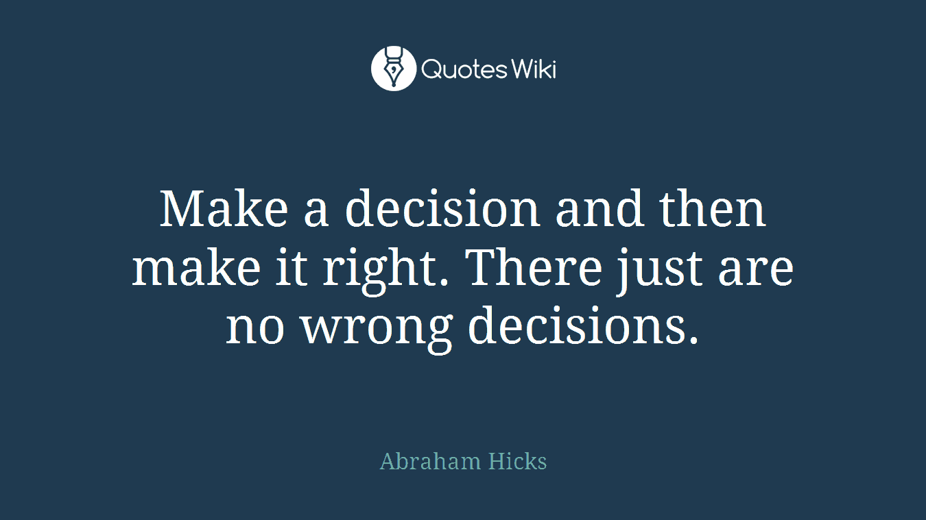 Make a decision and then make it right. There just are no wrong decisions.