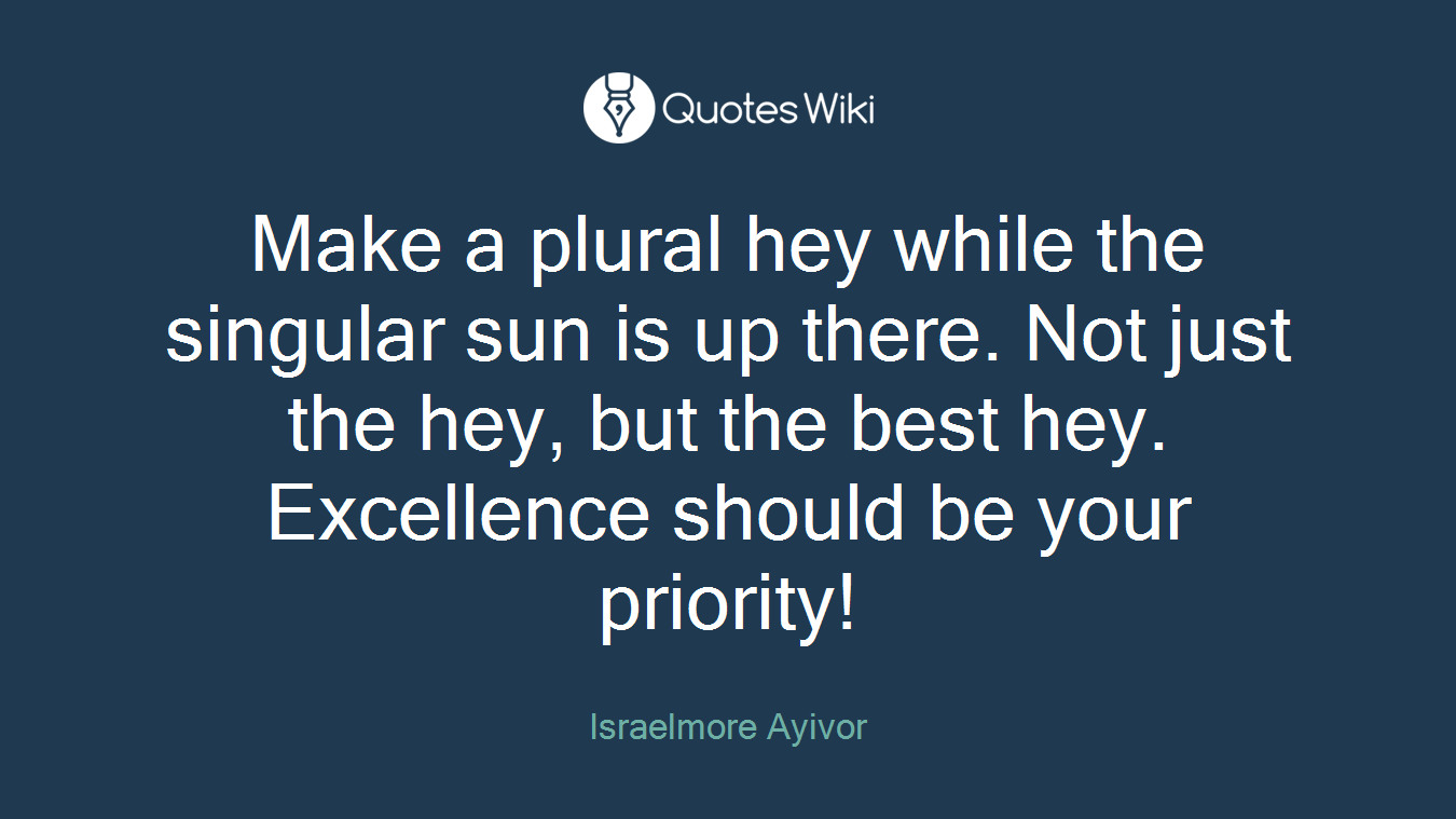 Make a plural hey while the singular sun is up there. Not just the hey, but the best hey. Excellence should be your priority!