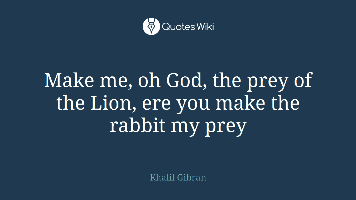 Make me, oh God, the prey of the Lion, ere you make the rabbit my prey