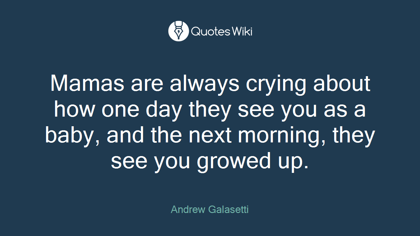 Mamas are always crying about how one day they see you as a baby, and the next morning, they see you growed up.