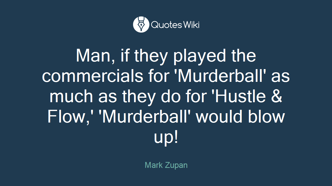 Man, if they played the commercials for 'Murderball' as much as they do for 'Hustle & Flow,' 'Murderball' would blow up!