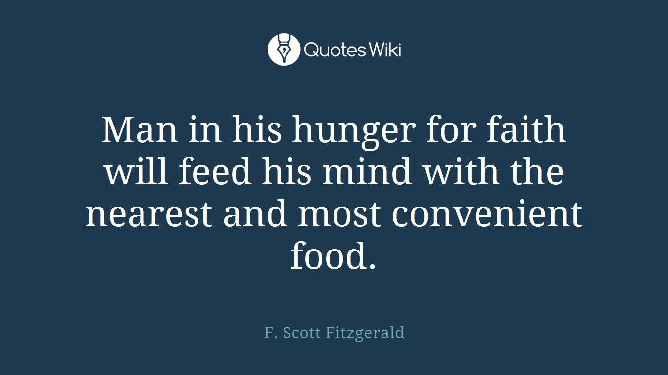 Man in his hunger for faith will feed his mind with the nearest and most convenient food.