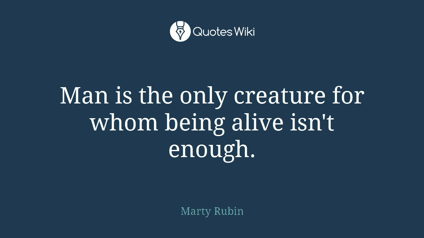 Man is the only creature for whom being alive isn't enough.
