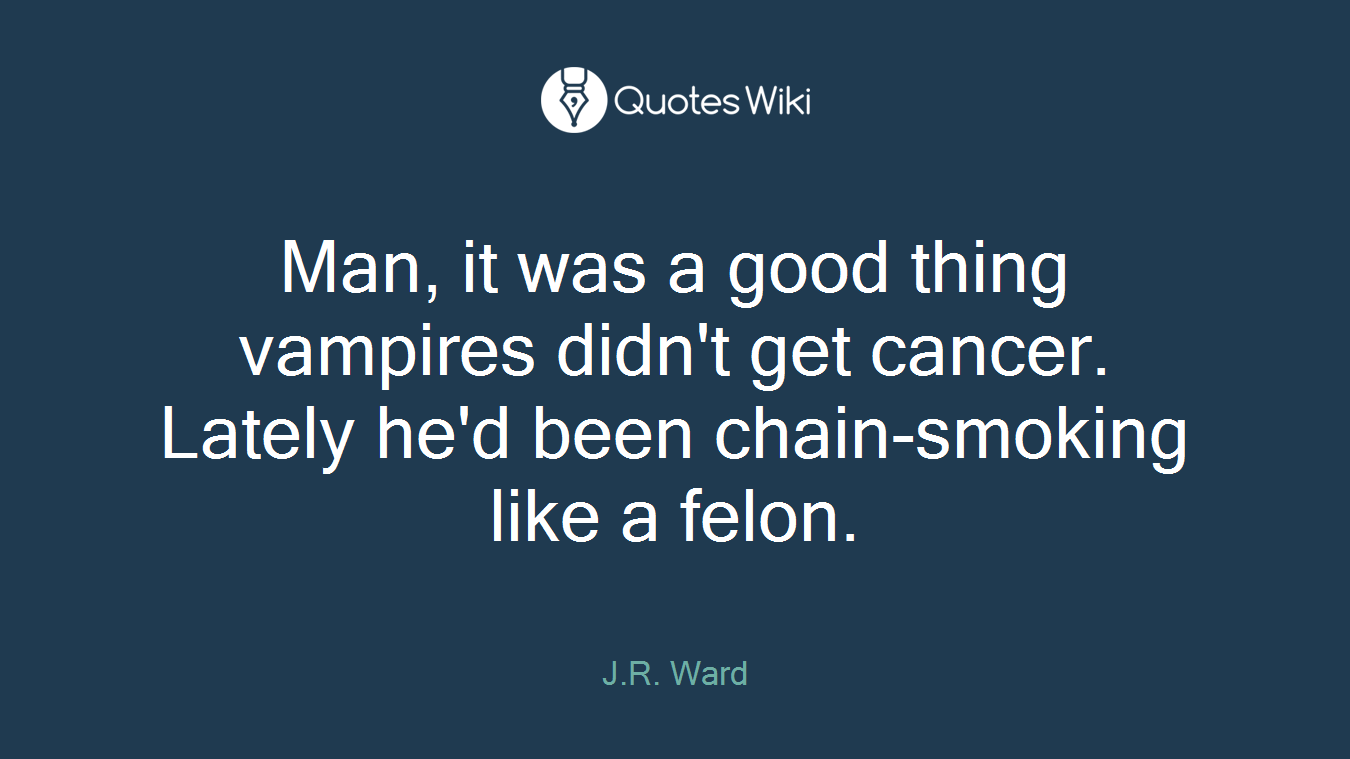 Man, it was a good thing vampires didn't get cancer. Lately he'd been chain-smoking like a felon.