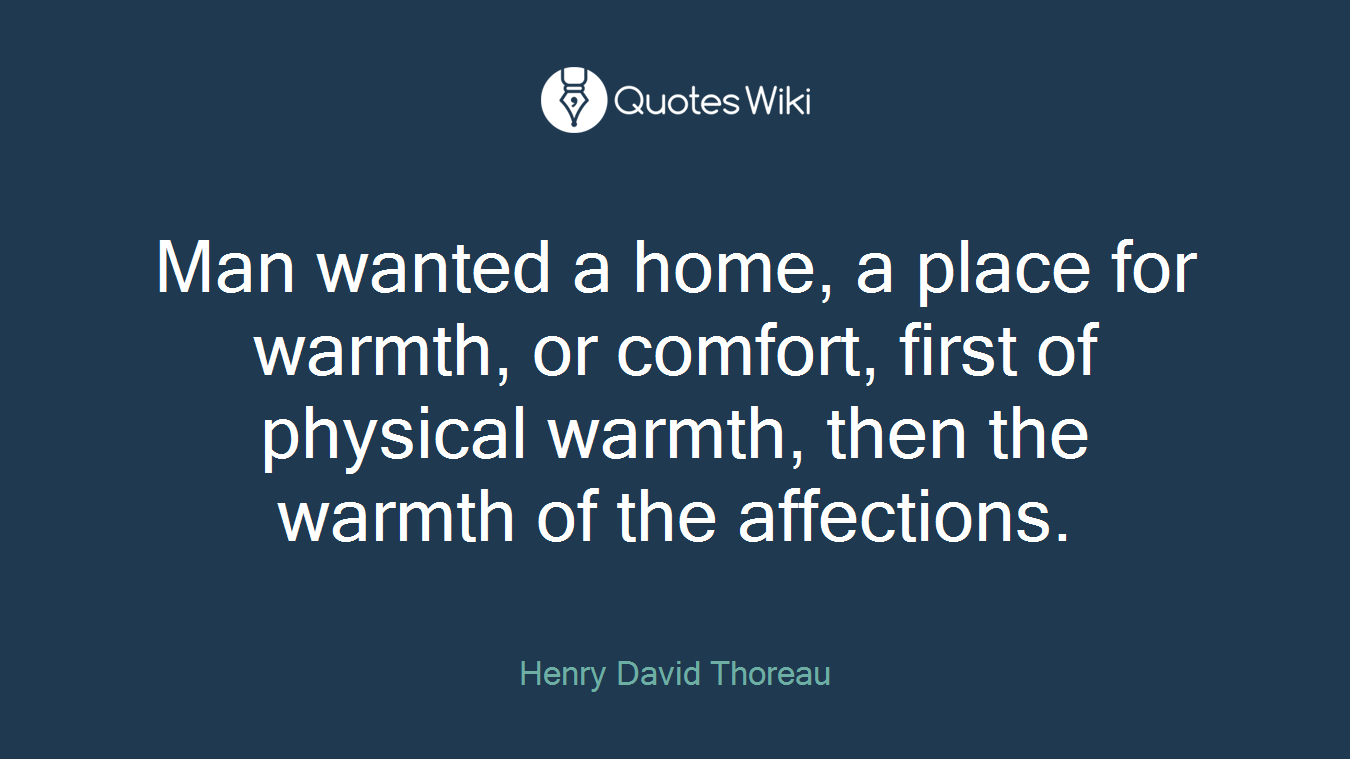 Man wanted a home, a place for warmth, or comfort, first of physical warmth, then the warmth of the affections.