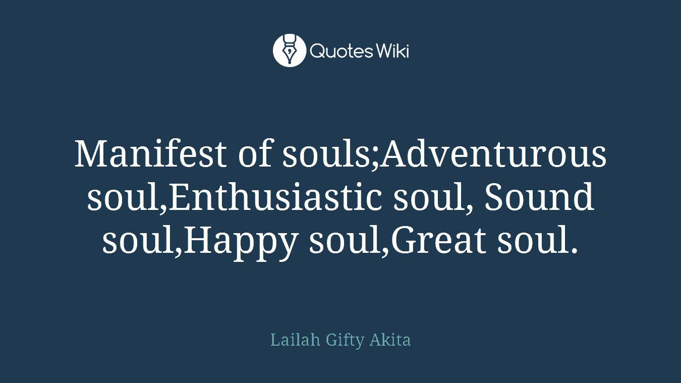 Manifest of souls;Adventurous soul,Enthusiastic soul, Sound soul,Happy soul,Great soul.