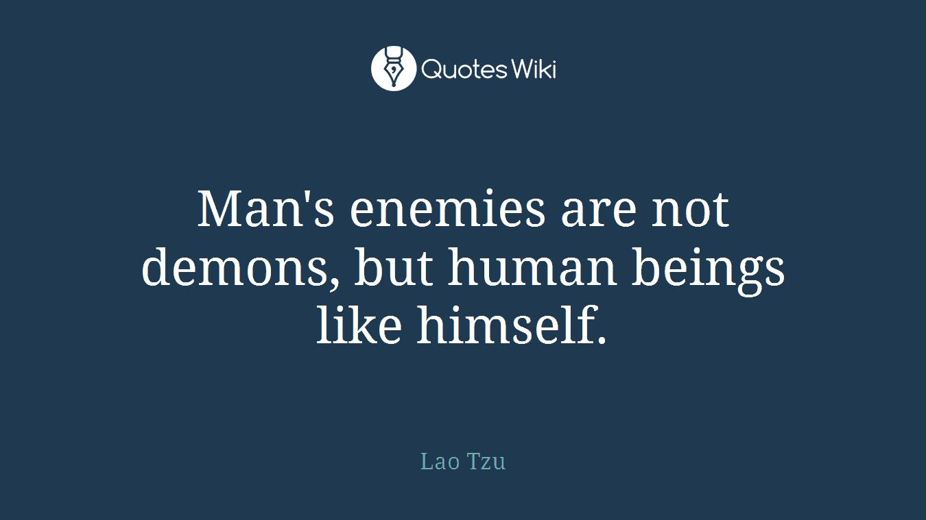 Man's enemies are not demons, but human beings like himself.