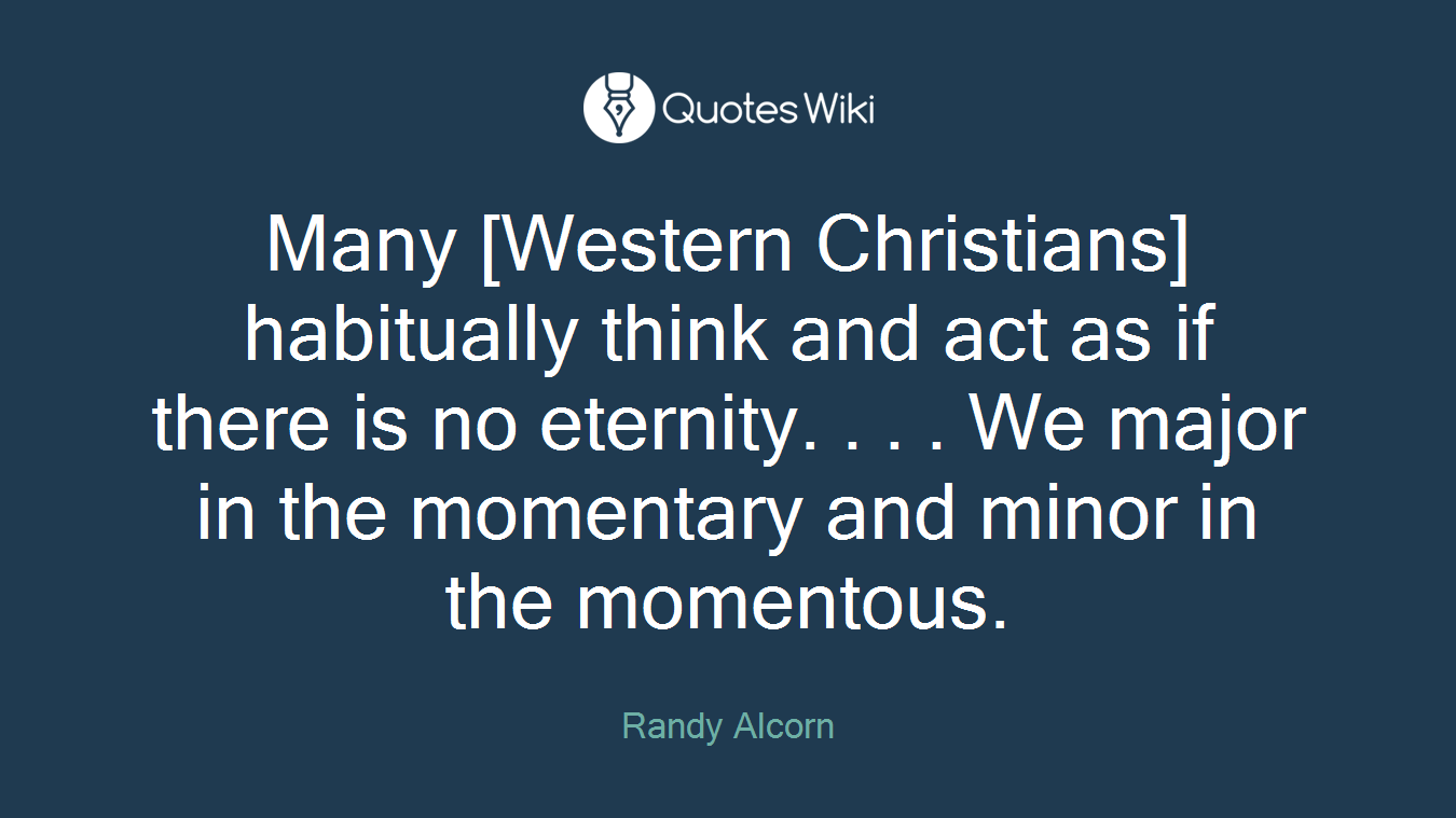 Many [Western Christians] habitually think and act as if there is no eternity. . . . We major in the momentary and minor in the momentous.