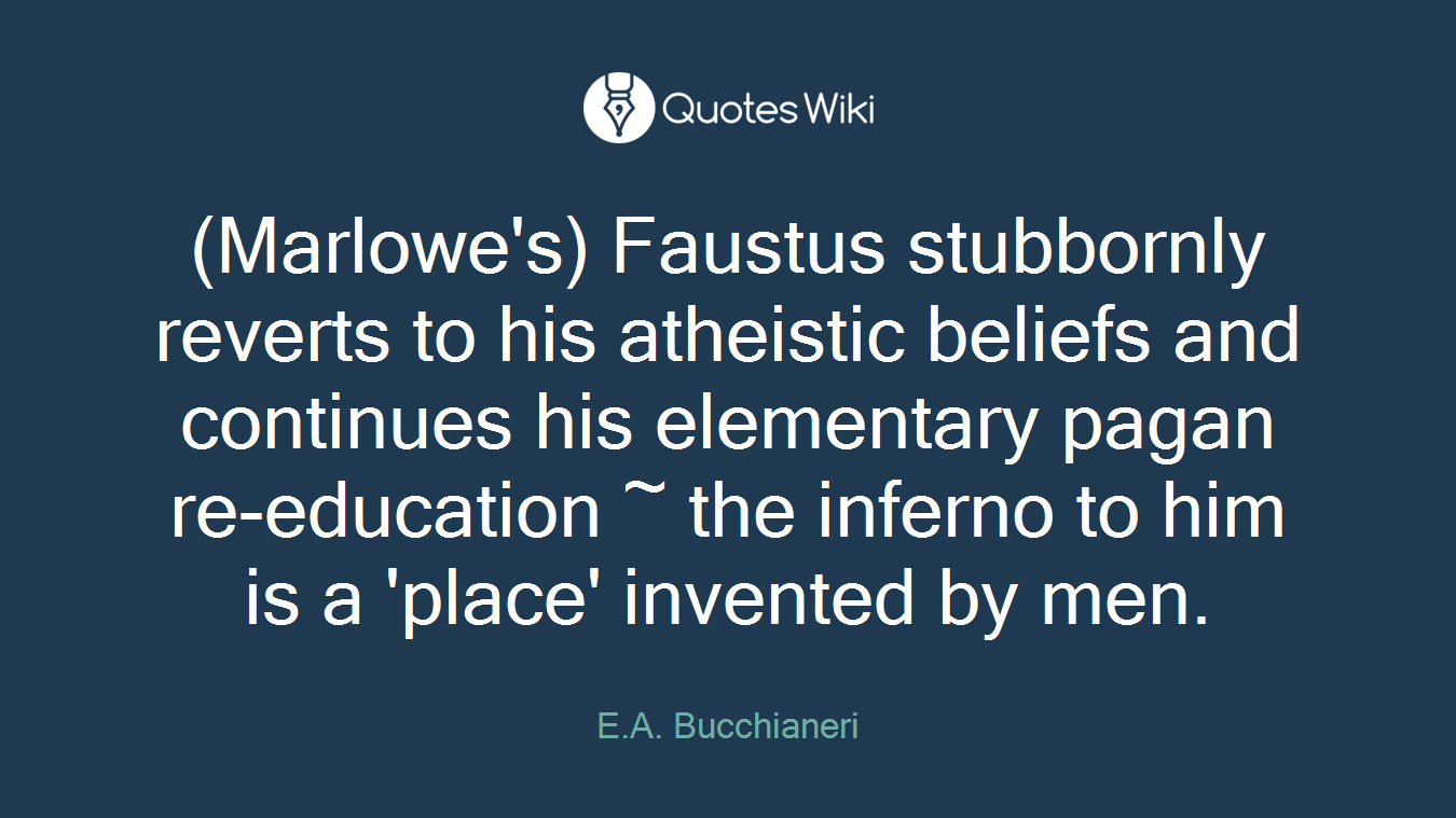 (Marlowe's) Faustus stubbornly reverts to his atheistic beliefs and continues his elementary pagan re-education ~ the inferno to him is a 'place' invented by men.