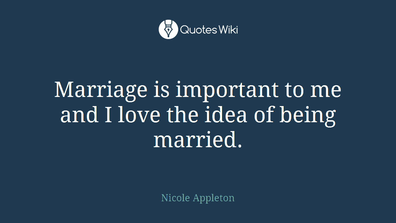 Marriage is important to me and I love the idea of being married.